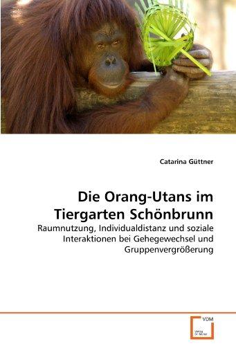 Die Orang-Utans im Tiergarten Schönbrunn: Raumnutzung, Individualdistanz und soziale Interaktionen bei Gehegewechsel und Gruppenvergrößerung