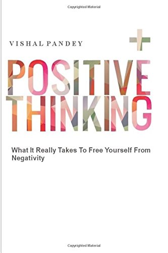 Positive Thinking: What It Really Takes To Free Yourself From Negativity por Vishal Pandey