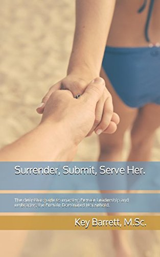 Surrender, Submit, Serve Her.: The definitive guide to enacting Female Leadership and embracing the Female Dominated Household.