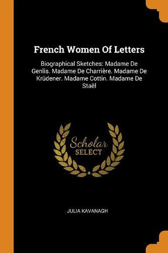 French Women of Letters: Biographical Sketches: Madame de Genlis. Madame de Charrière. Madame de Krüdener. Madame Cottin. Madame de Staël