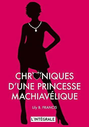 CHRONIQUES D'UNE PRINCESSE MACHIAVÉLIQUE - L'INTÉGRALE par Lily B. FRANCIS
