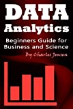 Data Analytics: Beginners Guide for Business and Science