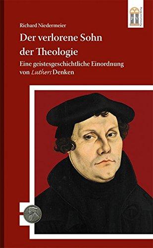 Der verlorene Sohn der Theologie: Eine geistesgeschichtliche Einordnung von Luthers Denken (500 Jahre Luther und Reformation)
