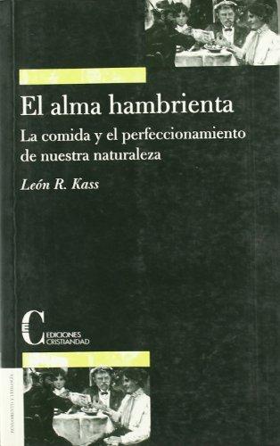 El alma hambrienta: La comida y el perfeccionamiento de nuestra naturaleza (Pensamiento y Teologia) por Leon Richard Kass