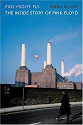 Pigs Might Fly: The Inside Story of Pink Floyd by Mark Blake (2007-10-01)