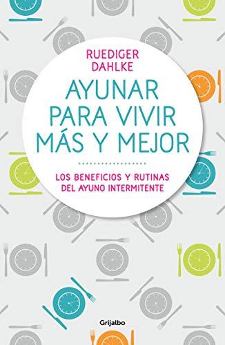 Ayunar para vivir más y mejor: Los beneficios y rutinas del ayuno intermitente (Spanish Edition)