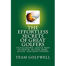 THE EFFORTLESS SECRETS GREAT GOLFERS KNOW: The Little-known Genius Ways of Spieth, Justin, Rory, Dustin, Tiger, Phil, and Many Others (English Edition)