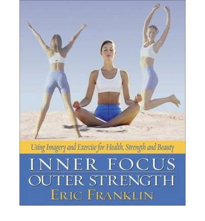 [(Inner Focus, Outer Resistance: Using Imagery and Exercise for Strength, Health, and Beauty)] [Author: Eric Franklin] published on (October, 2006)