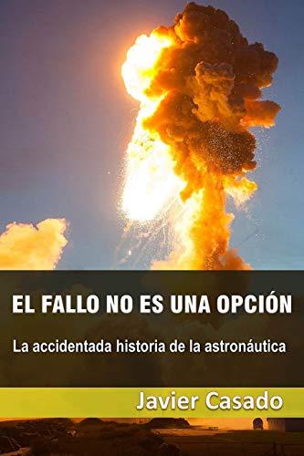 El fallo no es una opción: La accidentada historia de la astronáutica por Javier Casado Pérez