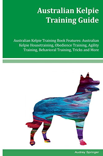 Australian Kelpie Training Guide: Australian Kelpie Housetraining, Obedience Training, Agility Training, Behavioral Training, Tricks and More