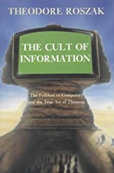 The Cult of Information: The Folklore of Computers and the True Art of Thinking by Theodore Roszak (1985-10-06)