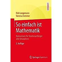 So einfach ist Mathematik: Basiswissen für Studienanfänger aller Disziplinen