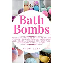 Bath Bombs: The Complete Guide on How to Create Alluring and Invigorating Homemade Bath Bombs Using Low Cost and Pure Ingredients without Stress (English Edition)