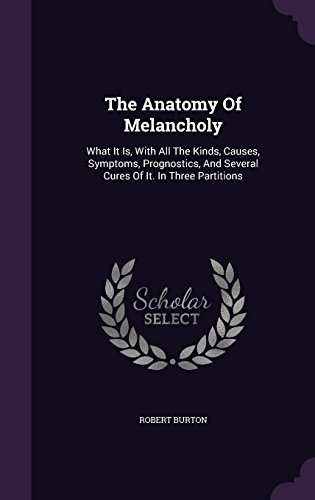 The Anatomy Of Melancholy: What It Is, With All The Kinds, Causes, Symptoms, Prognostics, And Several Cures Of It. In Three Partitions