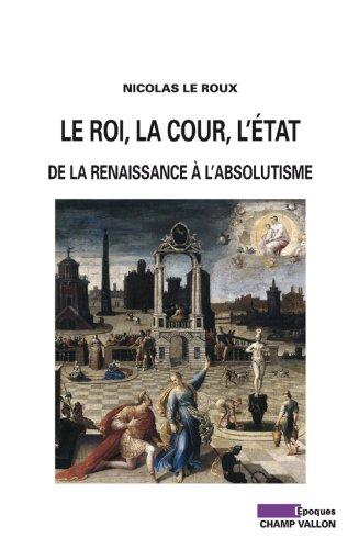 Le roi, la cour, l'Etat : De la Renaissance à l'absolutisme par Nicolas Le Roux