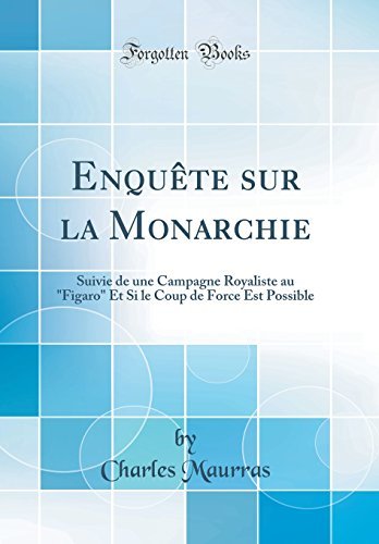 Enqu'te Sur La Monarchie: Suivie de Une Campagne Royaliste Au Figaro Et Si Le Coup de Force Est Possible (Classic Reprint)