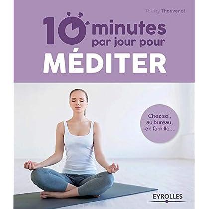 10 minutes par jour pour méditer : Chez soi, au bureau, en famille...