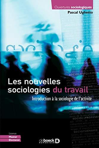Les nouvelles sociologies du travail : Introduction à la sociologie de l'activité (Ouvertures sociologiques) par Pascal Ughetto