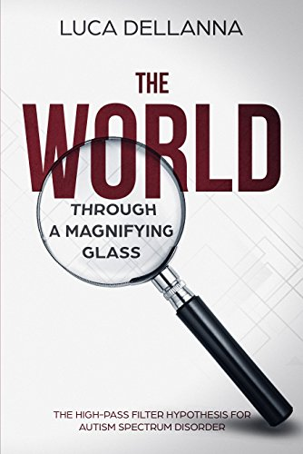 The World Through a Magnifying Glass: The High-Pass Filter Hypothesis for Autism Spectrum Disorders (English Edition)