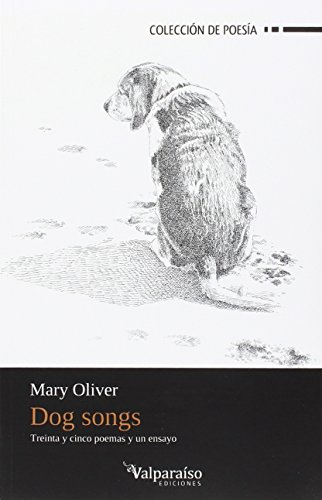 Dog Songs: Treinta y cinco poemas y un ensayo (Colección Valparaíso de Poesía) por Mary (10 de septiembre de 1935, Maple Heights, Ohio, Estados Unidos) Oliver