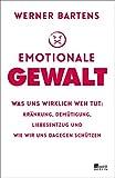 Emotionale Gewalt: Was uns wirklich weh tut: Kränkung, Demütigung, Liebesentzug und wie wir uns dagegen schützen - Werner Bartens