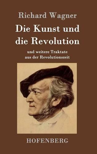 Die Kunst und die Revolution: und weitere Traktate aus der Revolutionszeit Kunst-revolution