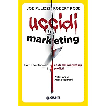 Uccidi Il Marketing. Come Trasformare I Costi Del Marketing In Profitti