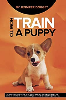 How to train a puppy: The beginners guide to the art of realizing perfect dog training. Learn the basics of commands and tricks with tips on how to exercise the perfect dog. (English Edition) van [Dogget, Jennifer]