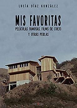 Mis Favoritas. Películas Famosas, Films De Culto Y Otras Perlas por Lucía Díaz González