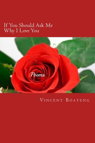 If You Should Ask Me Why I Love You: Poems About Love, Lust, Memories and Longing by Vincent Boateng (2014-09-18)