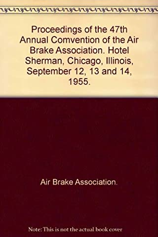 Proceedings of the 47th Annual Comvention of the Air Brake Association. Hotel Sherman, Chicago, Illinois, September 12, 13 and 14, 1955.