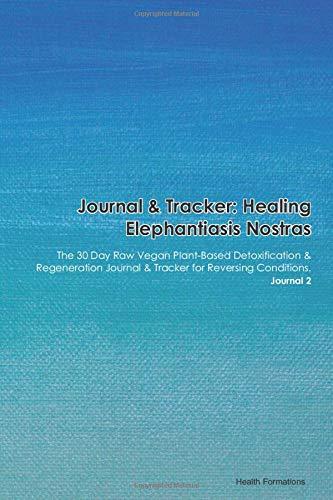 Journal & Tracker: Healing Elephantiasis Arabum: The 30 Day Raw Vegan Plant-Based Detoxification & Regeneration Journal & Tracker for Reversing Conditions. Journal 2