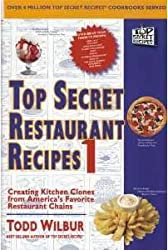 Top Secret Restaurant Recipes 1: Creating Kitchen Clones from America's Favor...
