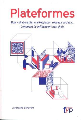Plateformes : sites collaboratifs, marketplaces, réseaux sociaux... : comment ils influencent nos choix / Christophe Benavent.- [Limoges] : Fyp Éditions , DL 2016, cop. 2016