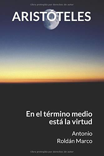 ARISTÓTELES: En el término medio está la virtud (LECTURAS DE FILOSOFÍA) por Antonio Joaquín Roldán Marco