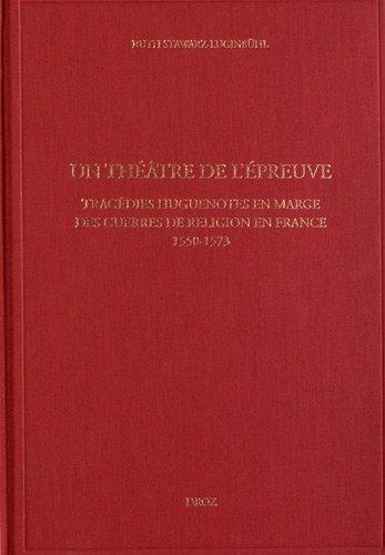 Un Théâtre de lépreuve. Tragédies huguenotes en marge des guerres de religion en France. (1550-1573)