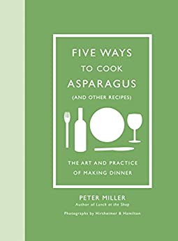 Five Ways to Cook Asparagus (and Other Recipes): The Art and Practice of Making Dinner (English Edition) di [Miller, Peter]