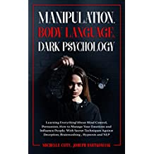 Manipulation, Body Language, Dark Psychology: Learning Everything About Mind Control Persuasion,How to Manage Your Emotions and Influence People.With Secret ... Deception,Brainwashing (English Edition)