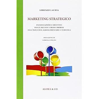 Marketing Strategico. Pianificazione E Obiettivi Per Le Piccole E Medie Imprese Dell'industria Agroalimentare E Turistica