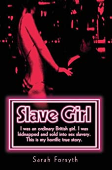 Slave Girl - I Was an Ordinary British Girl. I Was Kidnapped and Sold into Sex Slavery. This is My Horrific True Story by [Forsyth, Sarah]