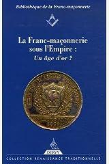 La Franc-Maçonnerie sous l'Empire : un âge d'or ? Broché