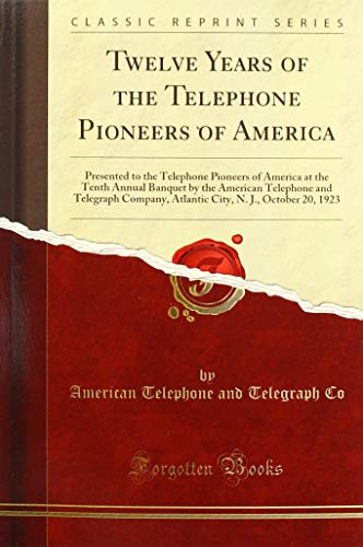 Twelve Years of the Telephone Pioneers of America: Presented to the Telephone Pioneers of America at the Tenth Annual Banquet by the American ... N. J., October 20, 1923 (Classic Reprint) American Telephone