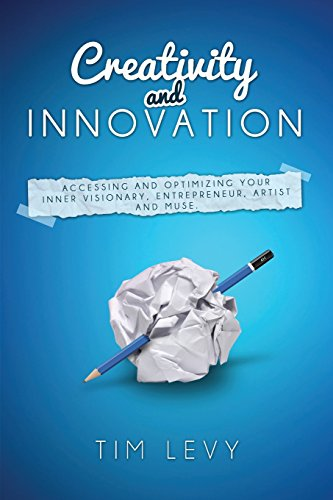 Creativity and Innovation: Accessing and optimizing your inner visionary, entrepreneur, artist and muse. por Tim Levy