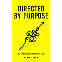 Directed by Purpose: How to Focus on Work That Matters, Ignore Distractions and Manage Your Attention over the Long Haul (Six Simple Steps to Success Book 5)
