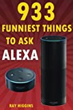 Alexa: 933 Funniest Things to Ask Alexa: (Echo Dot, Amazon Echo Dot, Amazon Echo, Ama...
