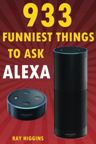 Alexa: 933 Funniest Things to Ask Alexa: (Echo Dot, Amazon Echo Dot, Amazon Echo, Amazon Dot, Alexa) (Funny Stuffs & Videos Added Every Week in the Facebook Page, Links Added Inside)
