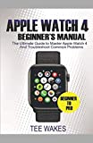 Apple Watch 4 Beginners Manual: The Ultimate Guide to Master Apple Watch 4 And Troubleshoot Common Problems