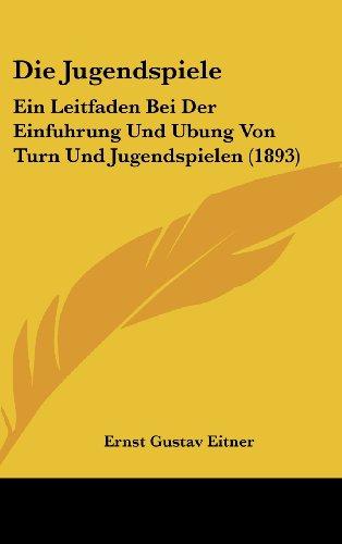 Die Jugendspiele: Ein Leitfaden Bei Der Einfuhrung Und Ubung Von Turn Und Jugendspielen (1893)