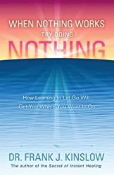 [(When Nothing Works Try Doing Nothing : How Learning to Let Go Will Get You Where You Want to Go)] [By (author) Frank J Kinslow] published on (August, 2014)