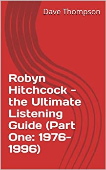 Robyn Hitchcock - the Ultimate Listening Guide (Part One: 1976-1996) (English Edition) von [Thompson, Dave]